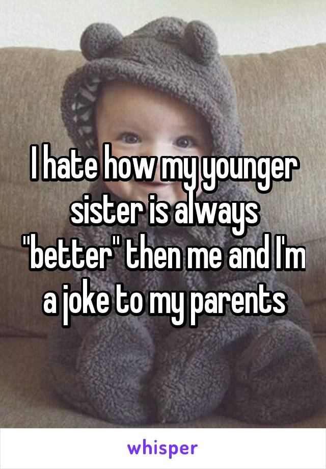 "I hate how my younger sister is always ""better"" then me and I'm a joke to my parents"