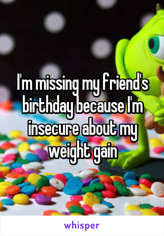 I'm missing my friend's birthday because I'm insecure about my weight gain