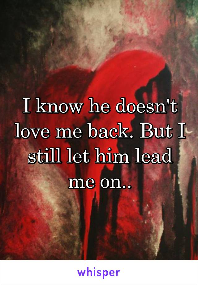 I know he doesn't love me back. But I still let him lead me on..