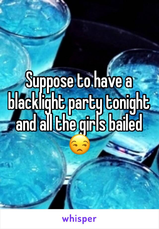 Suppose to have a blacklight party tonight and all the girls bailed 😒