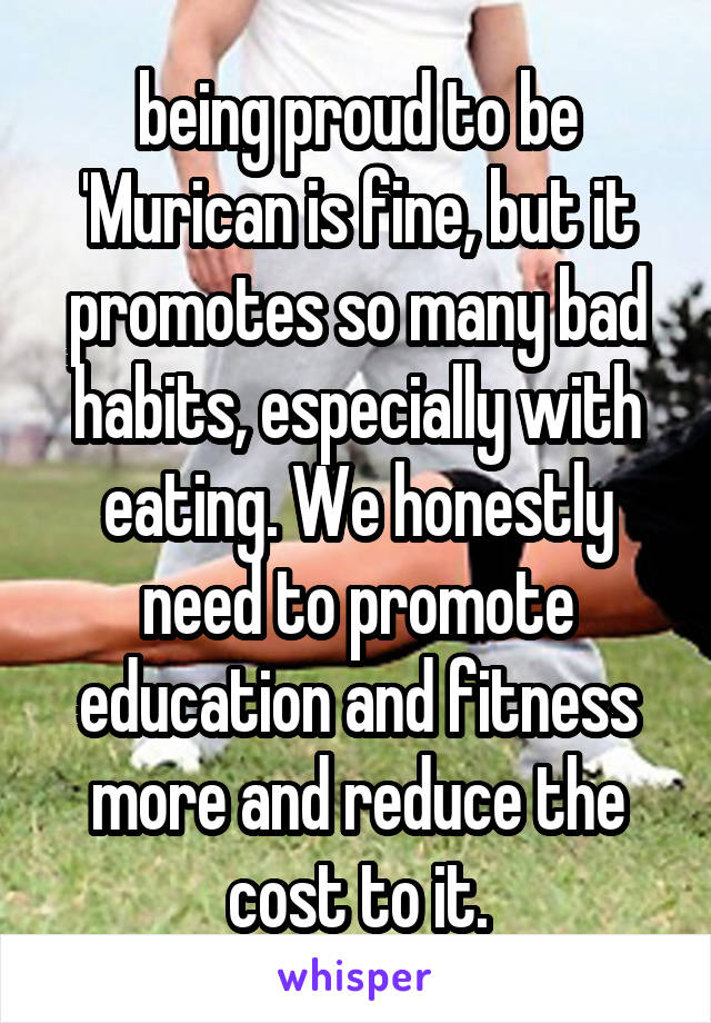 being proud to be 'Murican is fine, but it promotes so many bad habits, especially with eating. We honestly need to promote education and fitness more and reduce the cost to it.