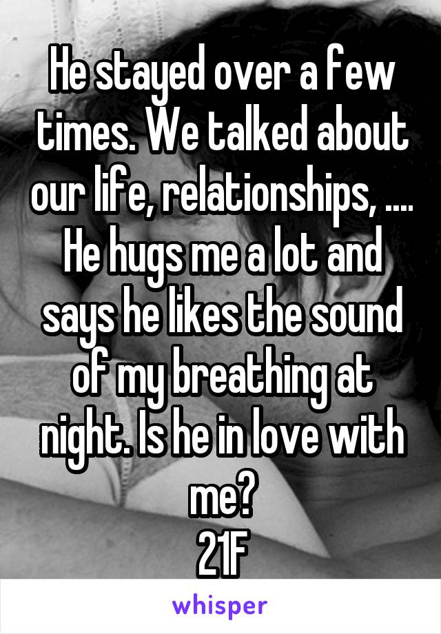He stayed over a few times. We talked about our life, relationships, .... He hugs me a lot and says he likes the sound of my breathing at night. Is he in love with me? 21F