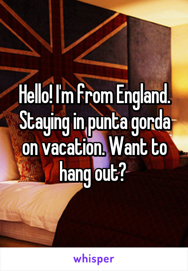 Hello! I'm from England. Staying in punta gorda on vacation. Want to hang out?
