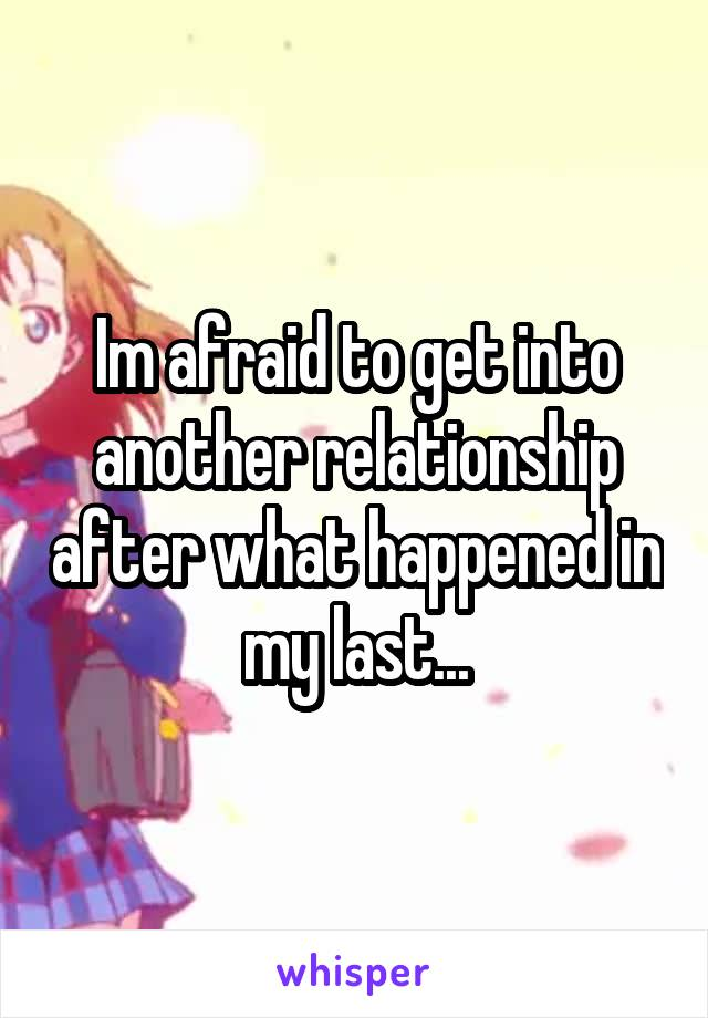 Im afraid to get into another relationship after what happened in my last...