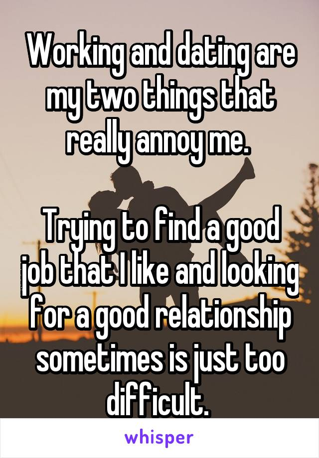 Working and dating are my two things that really annoy me.   Trying to find a good job that I like and looking for a good relationship sometimes is just too difficult.
