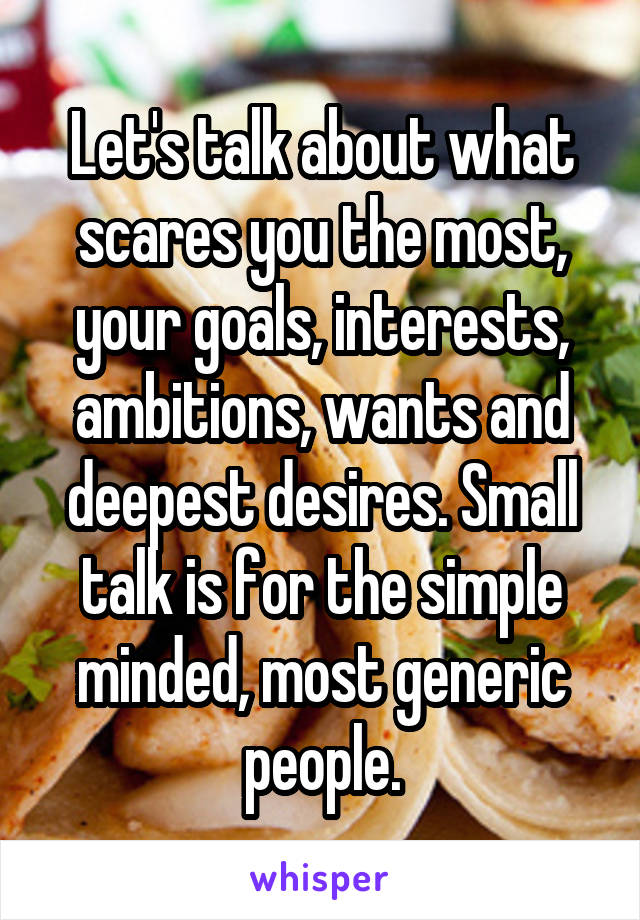 Let's talk about what scares you the most, your goals, interests, ambitions, wants and deepest desires. Small talk is for the simple minded, most generic people.