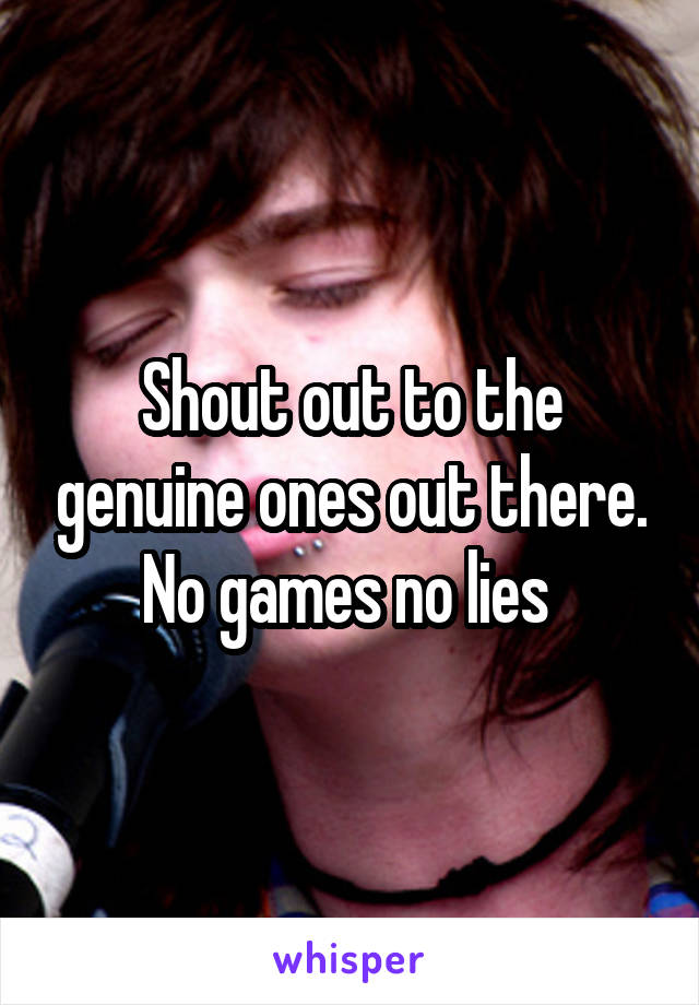 Shout out to the genuine ones out there. No games no lies