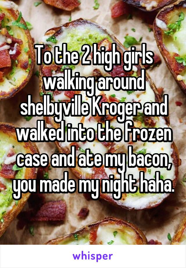 To the 2 high girls walking around shelbyville Kroger and walked into the frozen case and ate my bacon, you made my night haha.