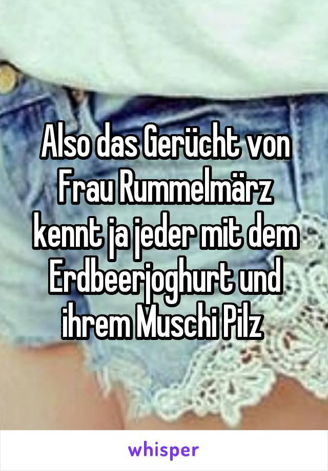 Also das Gerücht von Frau Rummelmärz kennt ja jeder mit dem Erdbeerjoghurt und ihrem Muschi Pilz