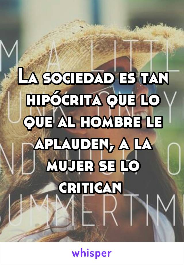 La sociedad es tan hipócrita que lo que al hombre le aplauden, a la mujer se lo critican