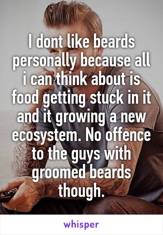 I dont like beards personally because all i can think about is food getting stuck in it and it growing a new ecosystem. No offence to the guys with groomed beards though.