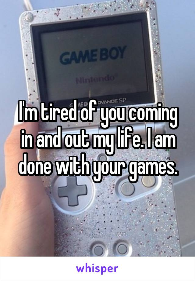 I'm tired of you coming in and out my life. I am done with your games.