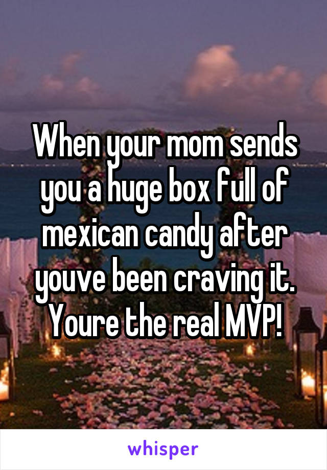 When your mom sends you a huge box full of mexican candy after youve been craving it. Youre the real MVP!