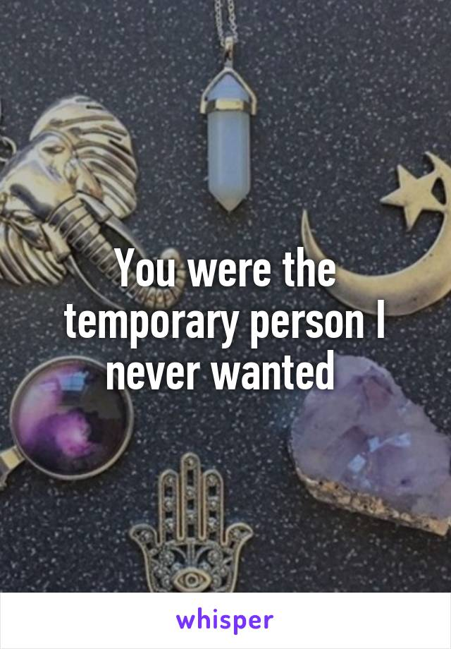 You were the temporary person I never wanted