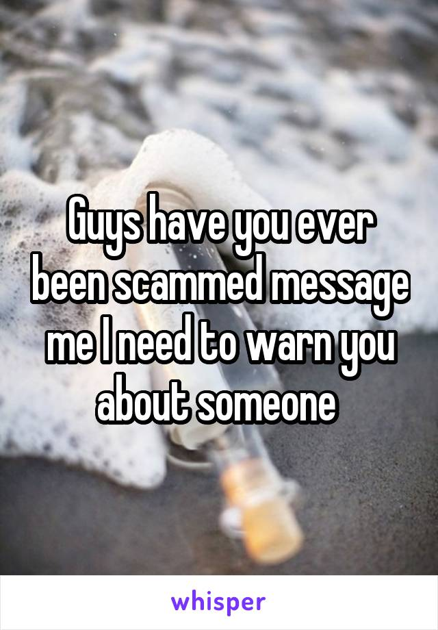 Guys have you ever been scammed message me I need to warn you about someone