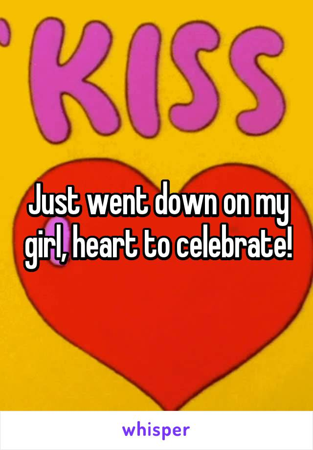 Just went down on my girl, heart to celebrate!