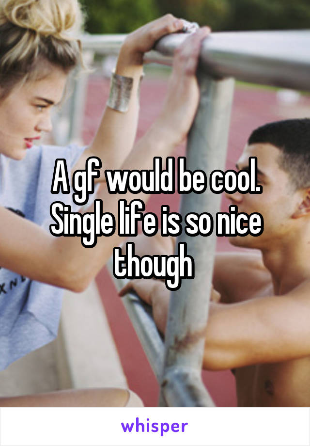 A gf would be cool. Single life is so nice though