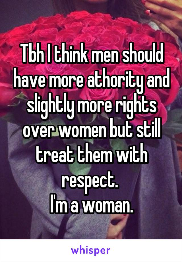 Tbh I think men should have more athority and slightly more rights over women but still treat them with respect.  I'm a woman.