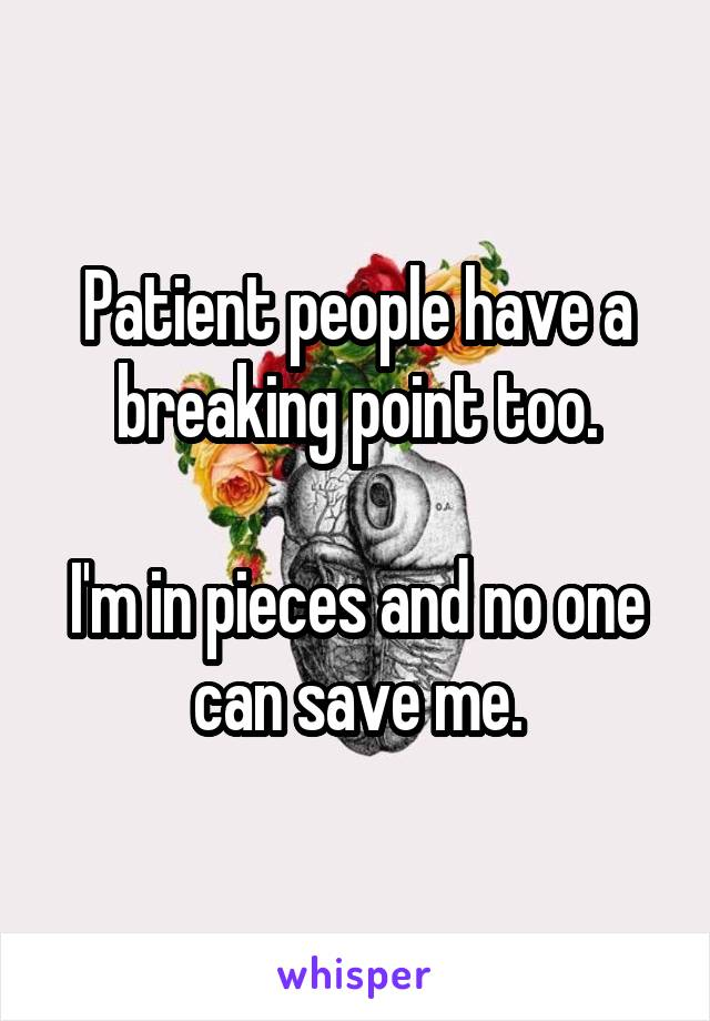 Patient people have a breaking point too.  I'm in pieces and no one can save me.