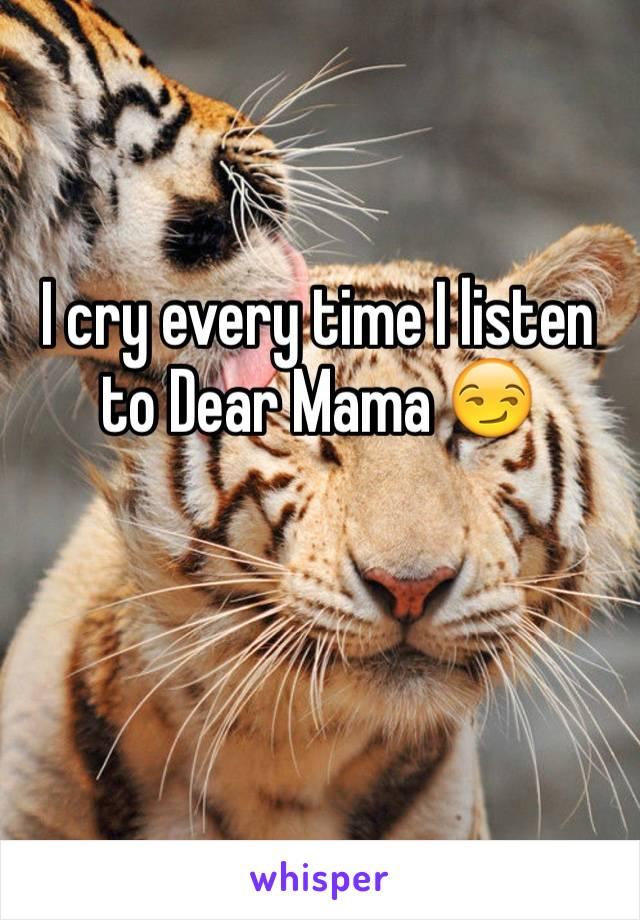I cry every time I listen to Dear Mama 😏