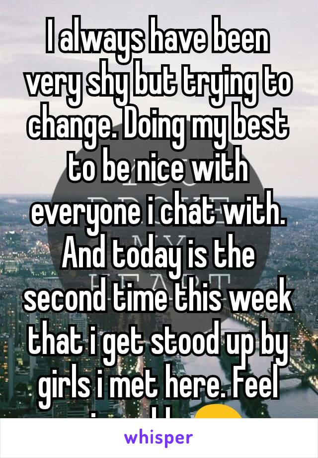 I always have been very shy but trying to change. Doing my best to be nice with everyone i chat with. And today is the second time this week that i get stood up by girls i met here. Feel miserable 😖