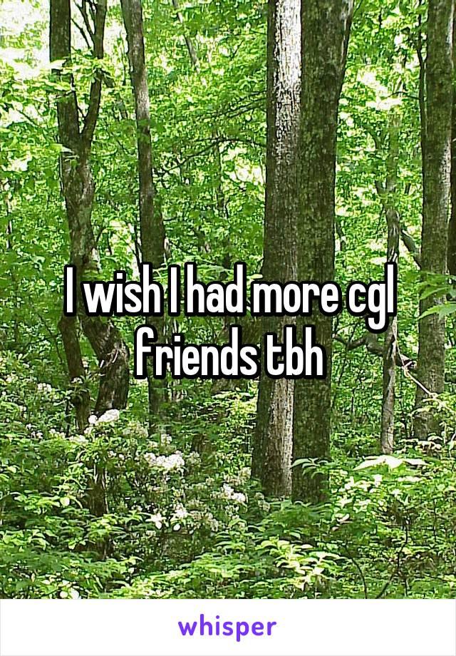 I wish I had more cgl friends tbh