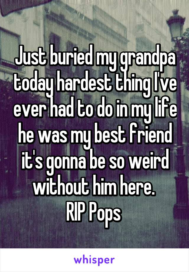 Just buried my grandpa today hardest thing I've ever had to do in my life he was my best friend it's gonna be so weird without him here.  RIP Pops