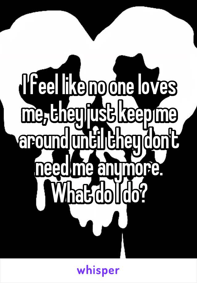 I feel like no one loves me, they just keep me around until they don't need me anymore. What do I do?