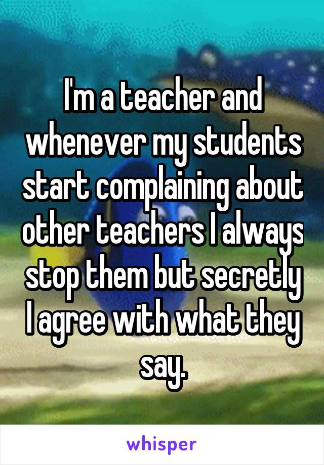 I'm a teacher and whenever my students start complaining about other teachers I always stop them but secretly I agree with what they say.