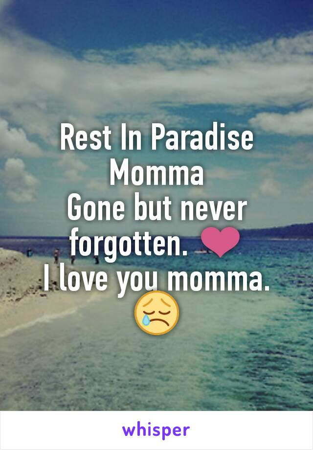Rest In Paradise Momma Gone but never forgotten. ❤ I love you momma. 😢