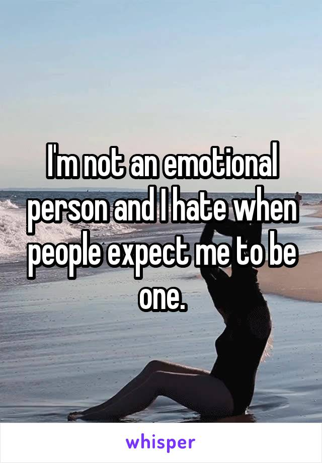 I'm not an emotional person and I hate when people expect me to be one.