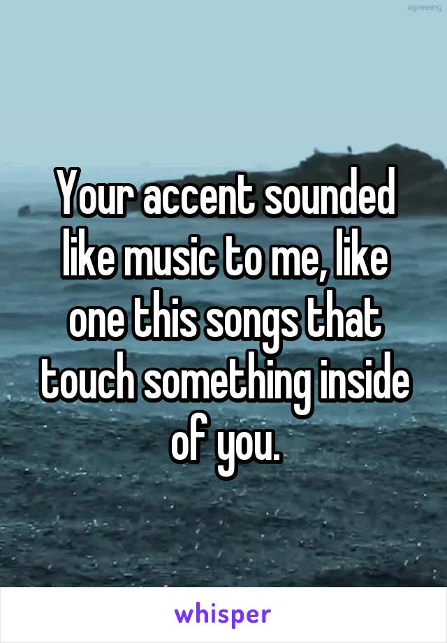 Your accent sounded like music to me, like one this songs that touch something inside of you.