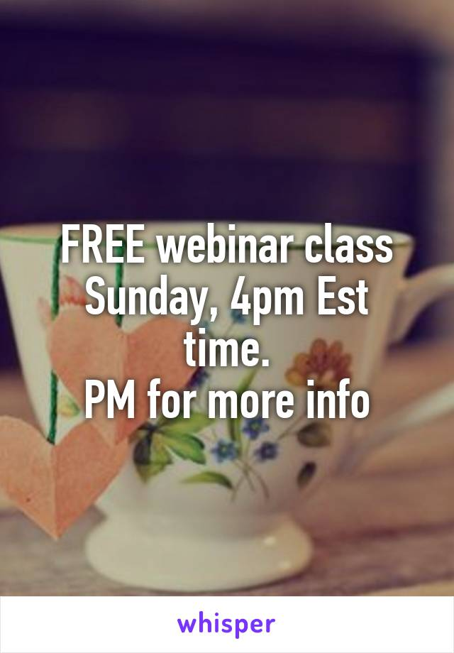 FREE webinar class Sunday, 4pm Est time. PM for more info