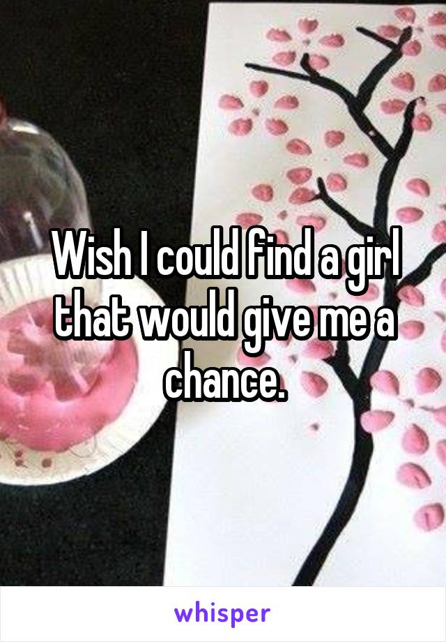 Wish I could find a girl that would give me a chance.