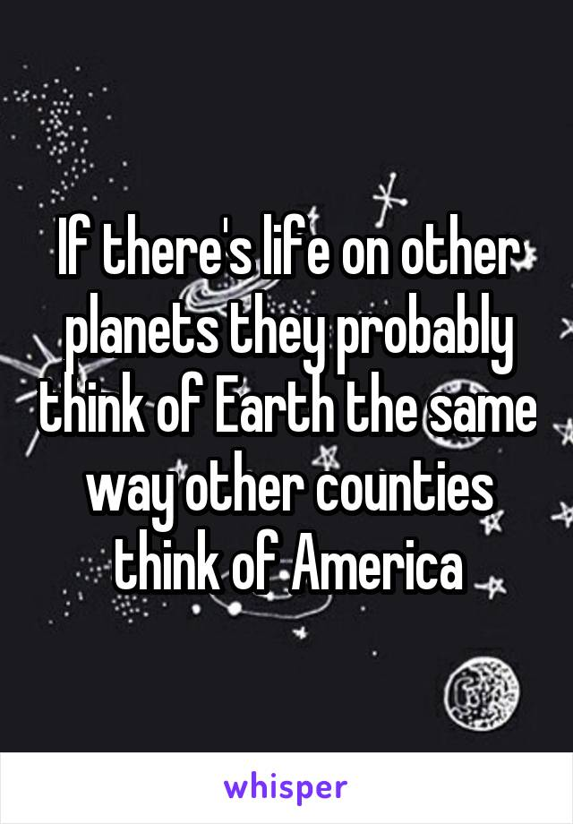 If there's life on other planets they probably think of Earth the same way other counties think of America