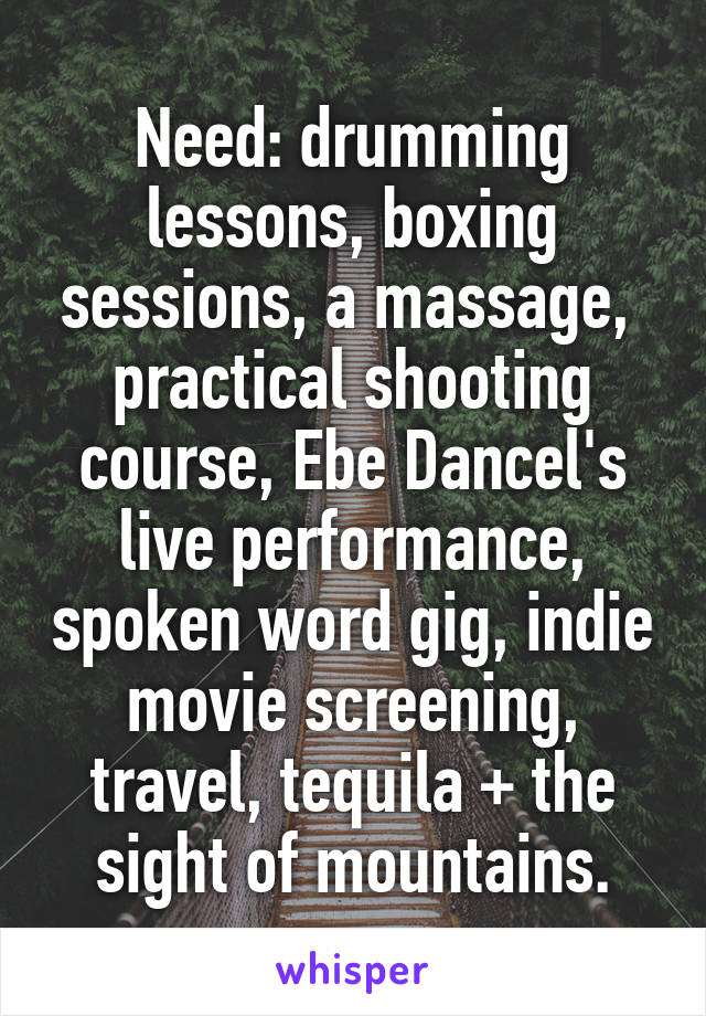 Need: drumming lessons, boxing sessions, a massage,  practical shooting course, Ebe Dancel's live performance, spoken word gig, indie movie screening, travel, tequila + the sight of mountains.