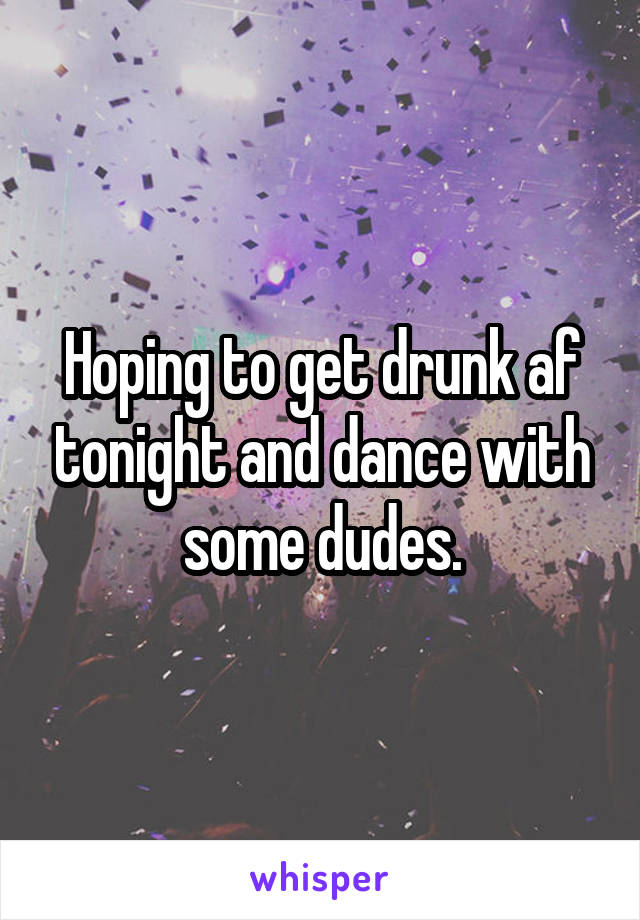 Hoping to get drunk af tonight and dance with some dudes.