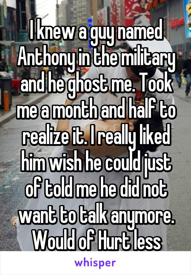 I knew a guy named Anthony in the military and he ghost me. Took me a month and half to realize it. I really liked him wish he could just of told me he did not want to talk anymore. Would of Hurt less