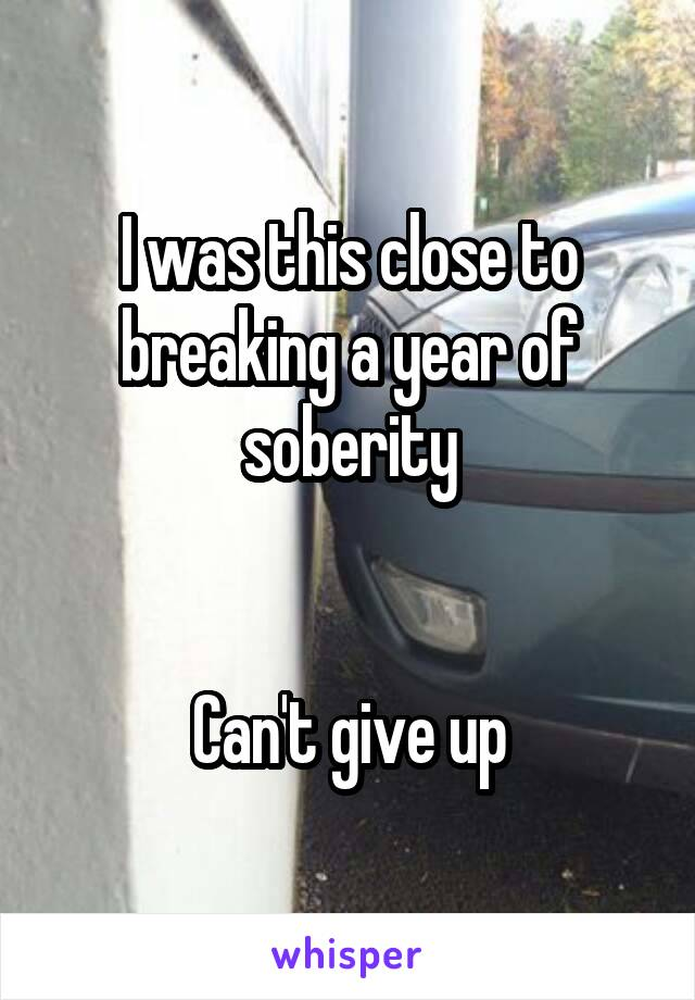 I was this close to breaking a year of soberity   Can't give up