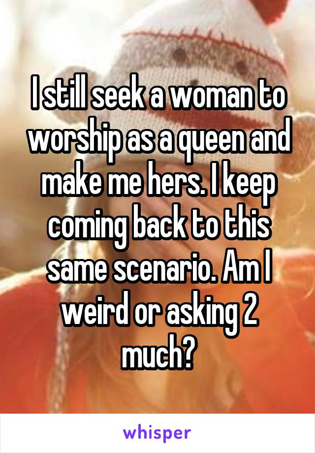 I still seek a woman to worship as a queen and make me hers. I keep coming back to this same scenario. Am I weird or asking 2 much?