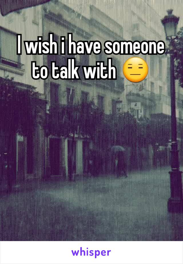 I wish i have someone to talk with 😑