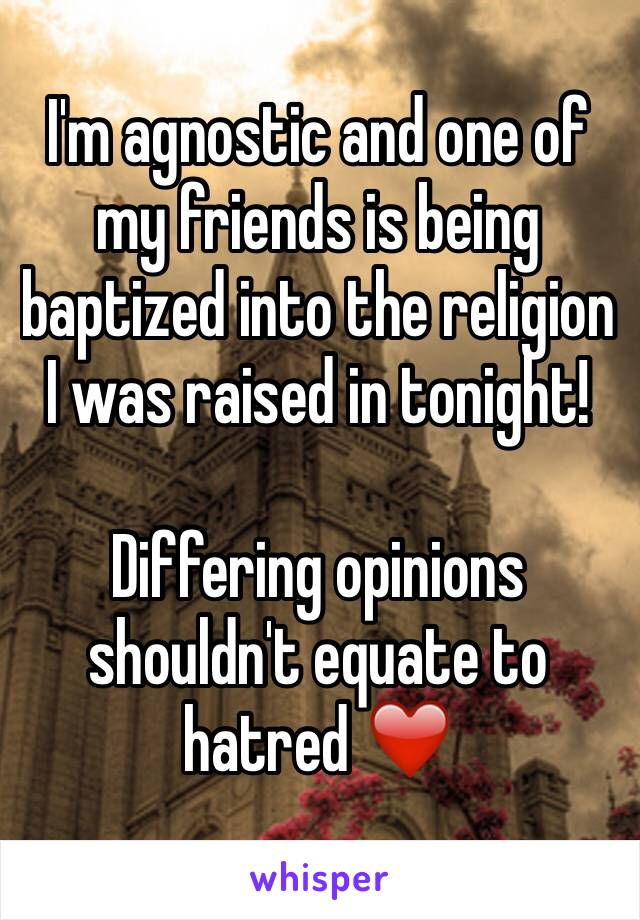 I'm agnostic and one of my friends is being baptized into the religion I was raised in tonight!  Differing opinions shouldn't equate to hatred ❤️