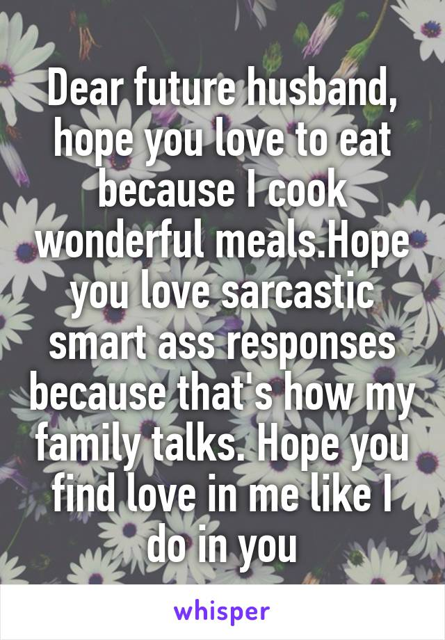 Dear future husband, hope you love to eat because I cook wonderful meals.Hope you love sarcastic smart ass responses because that's how my family talks. Hope you find love in me like I do in you