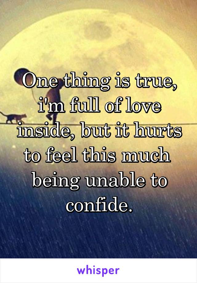 One thing is true, i'm full of love inside, but it hurts to feel this much  being unable to confide.