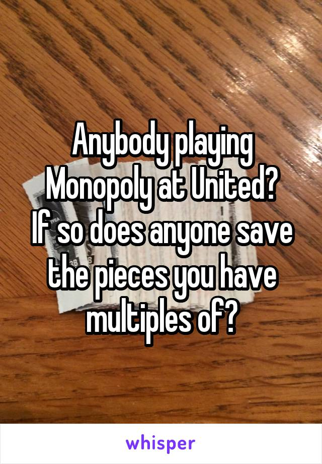 Anybody playing Monopoly at United? If so does anyone save the pieces you have multiples of?