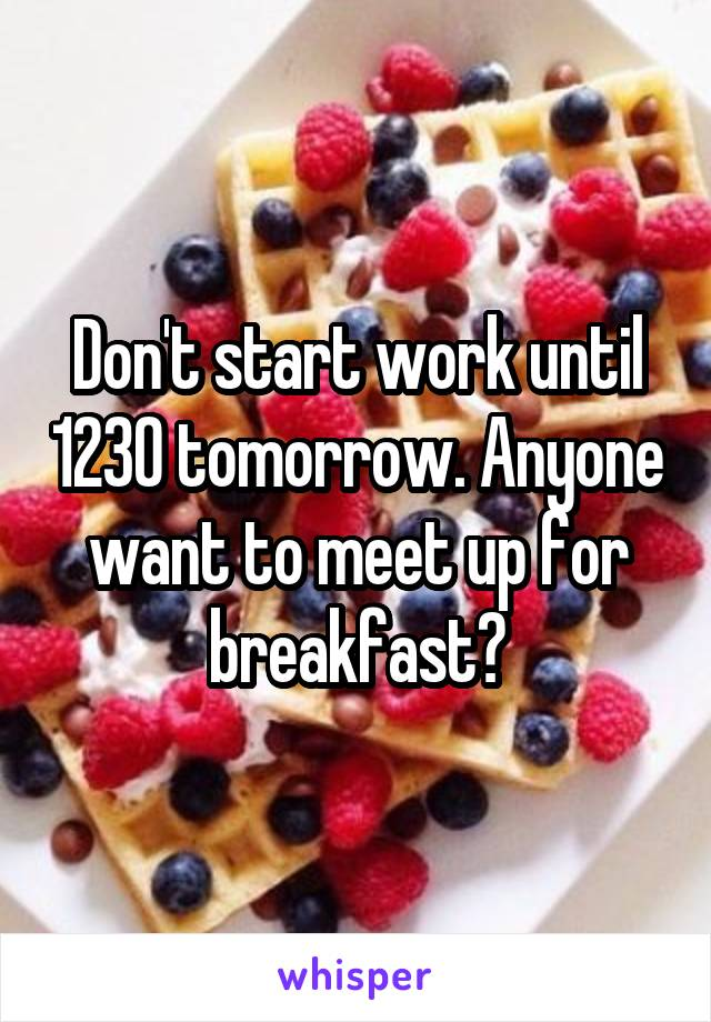 Don't start work until 1230 tomorrow. Anyone want to meet up for breakfast?
