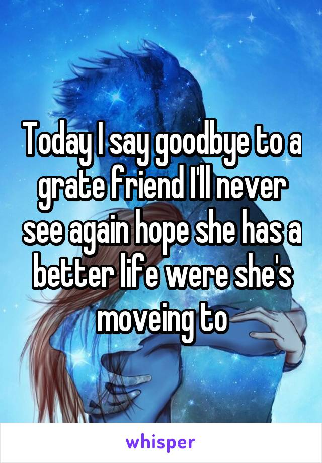 Today I say goodbye to a grate friend I'll never see again hope she has a better life were she's moveing to