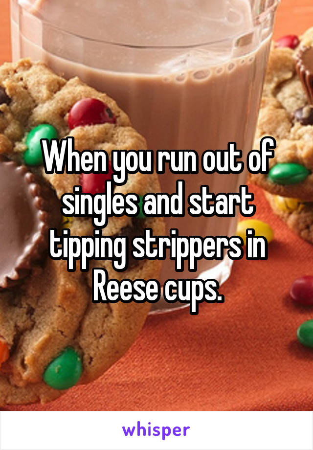 When you run out of singles and start tipping strippers in Reese cups.
