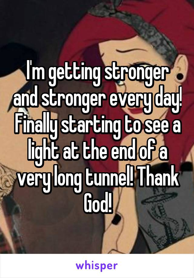 I'm getting stronger and stronger every day! Finally starting to see a light at the end of a very long tunnel! Thank God!