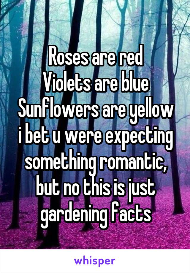 Roses are red Violets are blue Sunflowers are yellow i bet u were expecting something romantic, but no this is just gardening facts